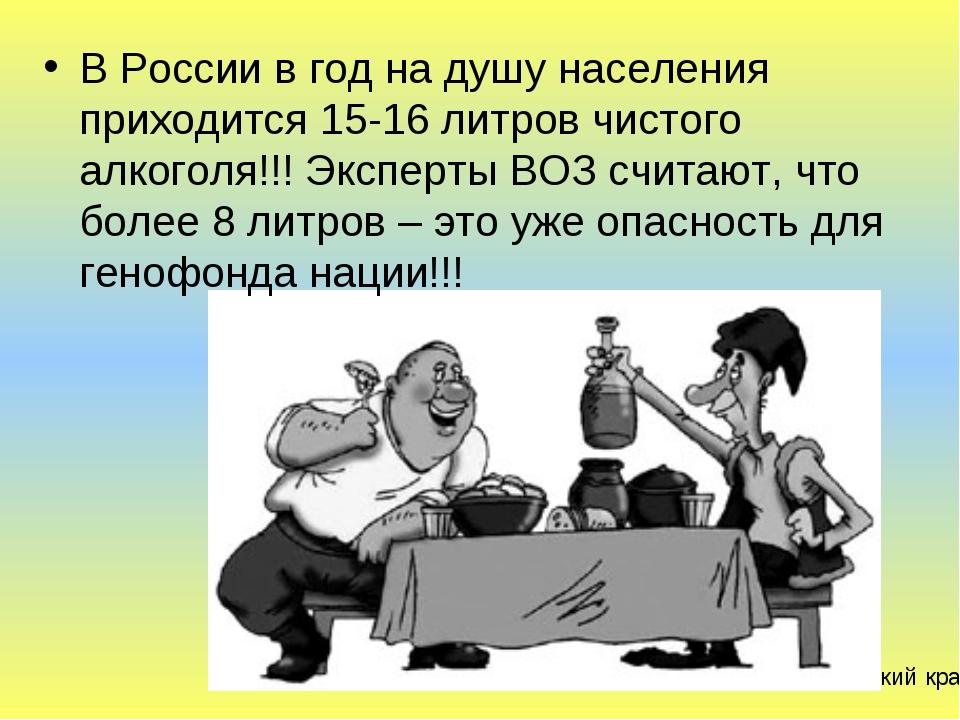 В России в год на душу населения приходится 15-16 литров чистого алкоголя!!!...