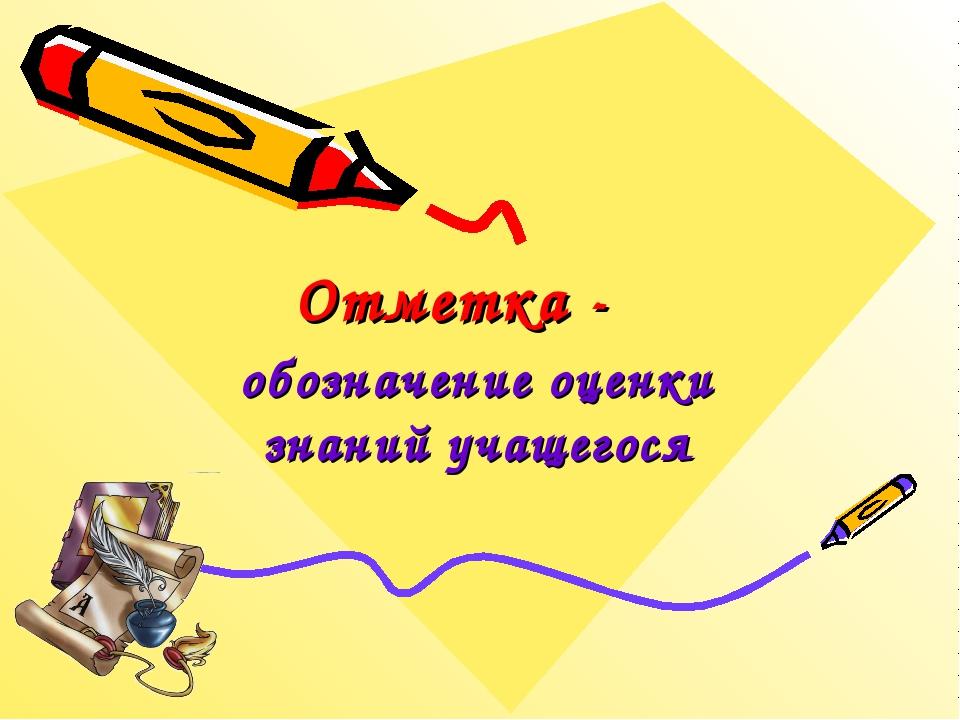 Отметка - обозначение оценки знаний учащегося