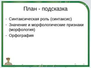 План - подсказка Синтаксическая роль (синтаксис) Значение и морфологические п