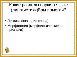 Какие разделы науки о языке (лингвистики)Вам помогли? Лексика (значение слова