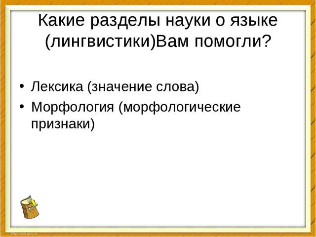 Какие разделы науки о языке (лингвистики)Вам помогли? Лексика (значение слова...