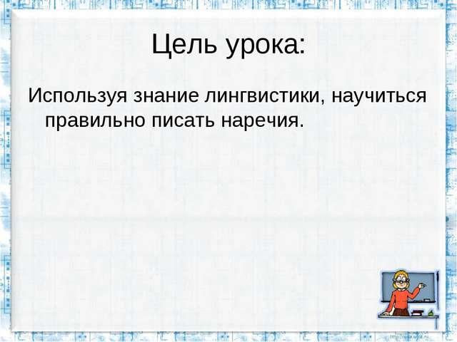 Цель урока: Используя знание лингвистики, научиться правильно писать наречия.