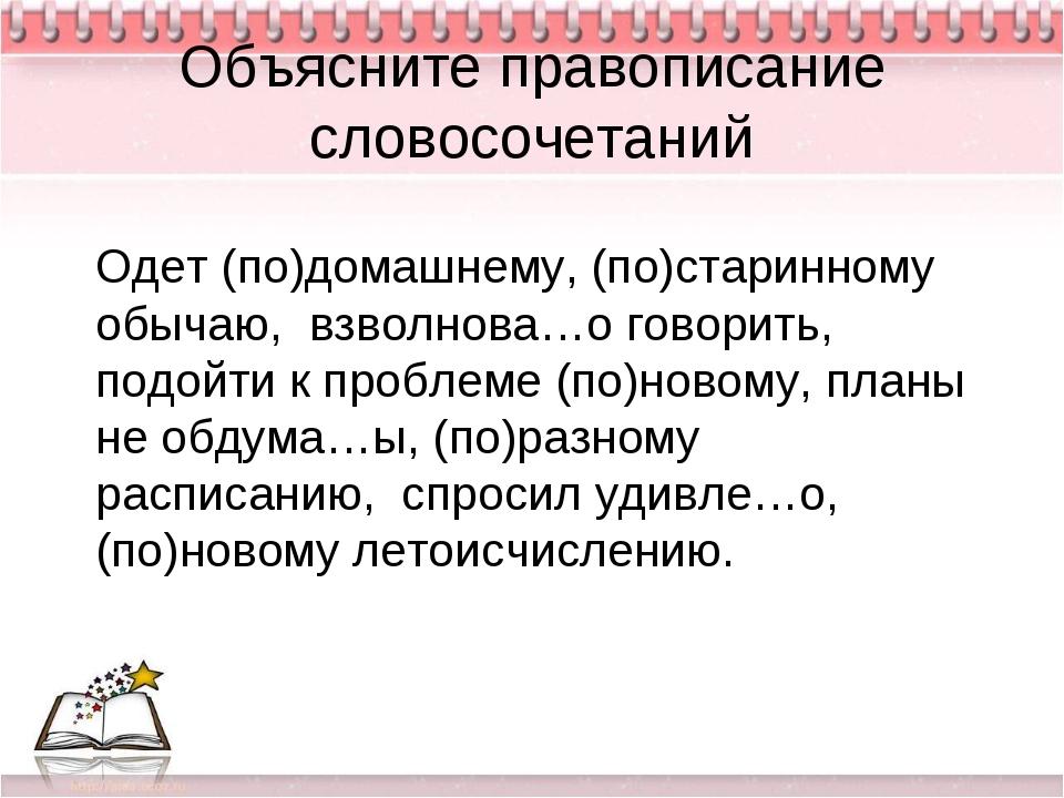 Объясните правописание словосочетаний Одет (по)домашнему, (по)старинному обы...