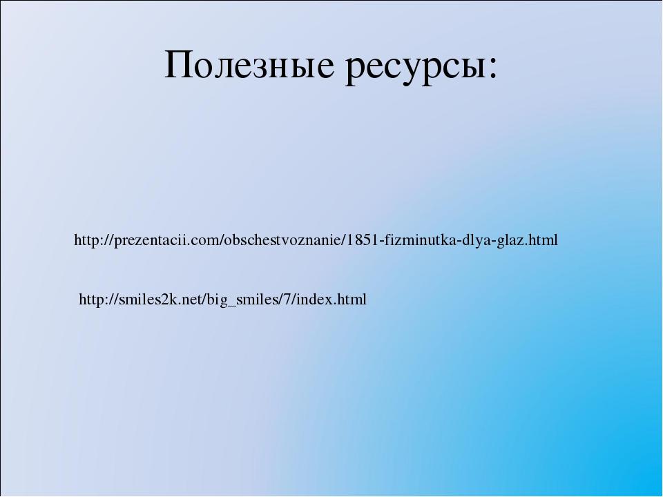 Полезные ресурсы: http://prezentacii.com/obschestvoznanie/1851-fizminutka-dly...