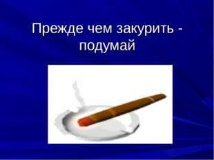 Прежде чем закурить - подумай
