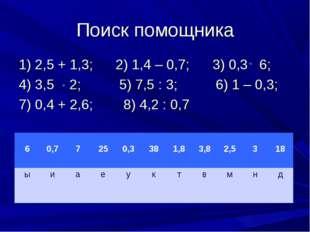 Поиск помощника 1) 2,5 + 1,3; 2) 1,4 – 0,7; 3) 0,3 6; 4) 3,5 2; 5) 7,5 : 3; 6