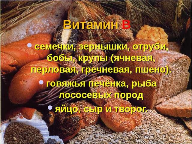 Витамин В семечки, зернышки, отруби, бобы, крупы (ячневая, перловая, гречнева...