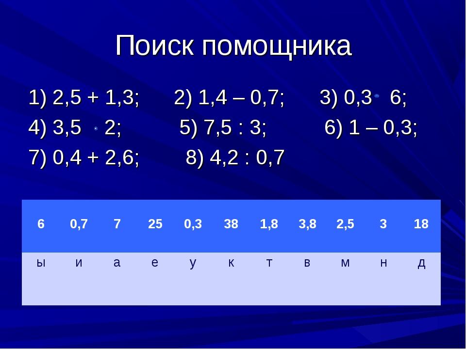 Поиск помощника 1) 2,5 + 1,3; 2) 1,4 – 0,7; 3) 0,3 6; 4) 3,5 2; 5) 7,5 : 3; 6...