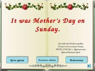 It was Mother's Day on Sunday. Цели урока Источники Домашнее задание Громова