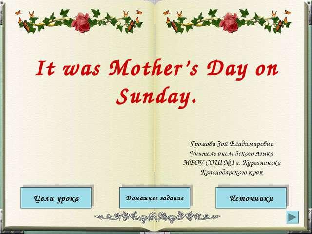 It was Mother's Day on Sunday. Цели урока Источники Домашнее задание Громова...