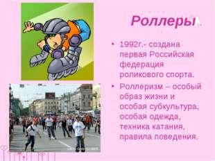 Роллеры . 1992г.- создана первая Российская федерация роликового спорта. Ролл