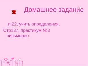 Домашнее задание п.22, учить определения, Стр137, практикум №3 письменно.