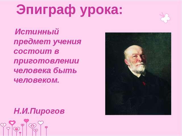 Эпиграф урока: Истинный предмет учения состоит в приготовлении человека быть...