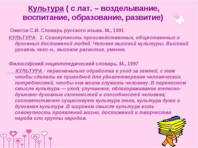 Культура ( с лат. – возделывание, воспитание, образование, развитие) Ожегов С...