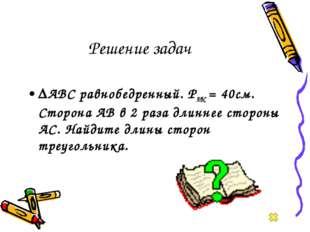 Решение задач ∆АВС равнобедренный. РАВС = 40см. Сторона АВ в 2 раза длиннее с