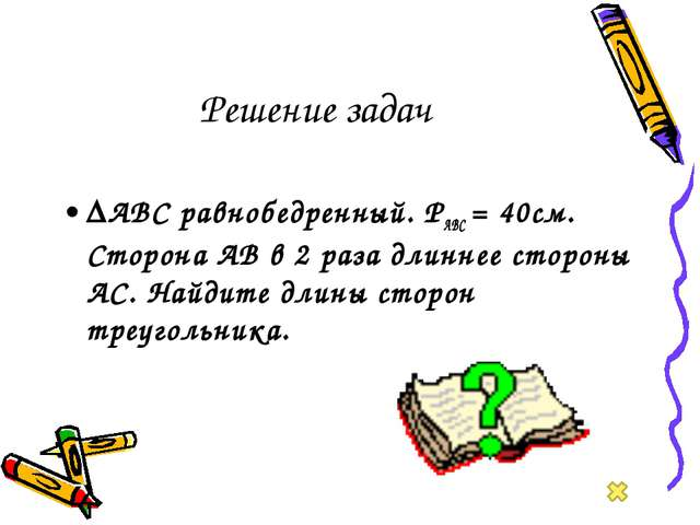 Решение задач ∆АВС равнобедренный. РАВС = 40см. Сторона АВ в 2 раза длиннее с...