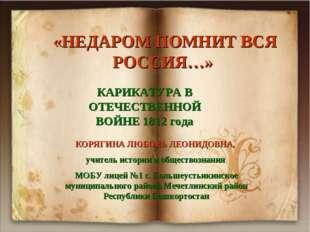 «НЕДАРОМ ПОМНИТ ВСЯ РОССИЯ…» КАРИКАТУРА В ОТЕЧЕСТВЕННОЙ ВОЙНЕ 1812 года КОРЯ