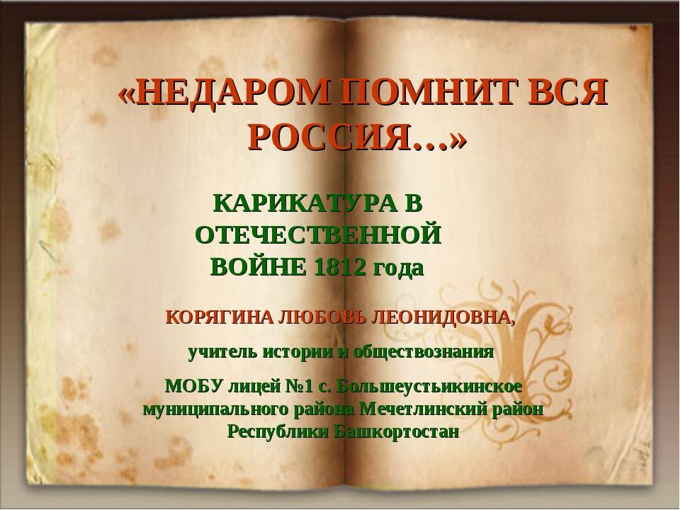 «НЕДАРОМ ПОМНИТ ВСЯ РОССИЯ…» КАРИКАТУРА В ОТЕЧЕСТВЕННОЙ ВОЙНЕ 1812 года КОРЯ...