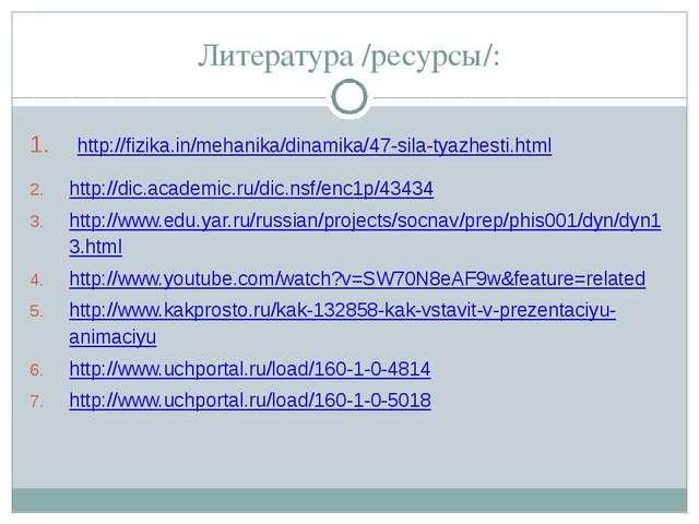 Литература /ресурсы/: http://fizika.in/mehanika/dinamika/47-sila-tyazhesti.h...