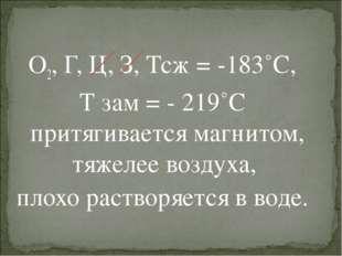 О2, Г, Ц, З, Тсж = -183˚С, Т зам = - 219˚С притягивается магнитом, тяжелее во