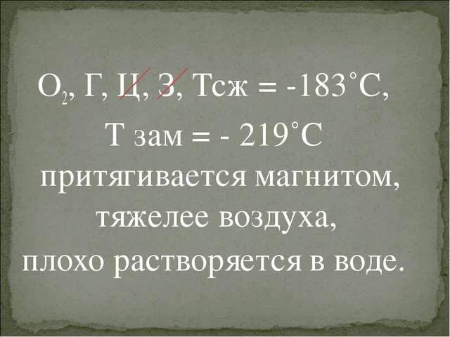 О2, Г, Ц, З, Тсж = -183˚С, Т зам = - 219˚С притягивается магнитом, тяжелее во...