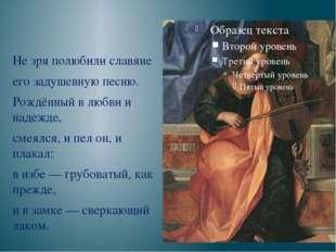 Не зря полюбили славяне его задушевную песню. Рождённый в любви и надежде, с