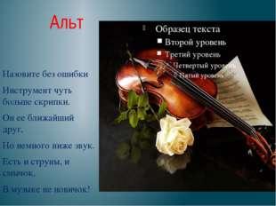 Альт Назовите без ошибки Инструмент чуть больше скрипки. Он ее ближайший друг