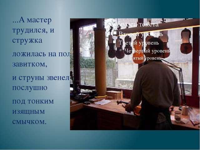 ...А мастер трудился, и стружка ложилась на пол завитком, и струны звенели п...