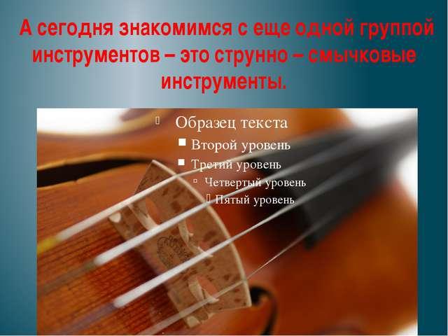 А сегодня знакомимся с еще одной группой инструментов – это струнно – смычко...