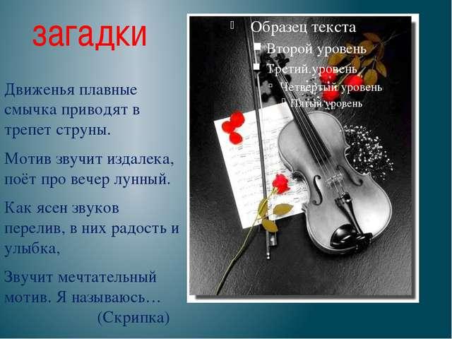 загадки Движенья плавные смычка приводят в трепет струны. Мотив звучит издале...