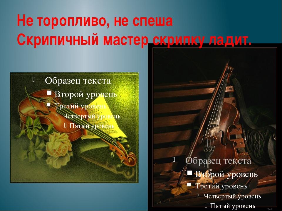 Не торопливо, не спеша Скрипичный мастер скрипку ладит.