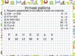 Устная работа Решите уравнения и составьте слово из ответов. 136 – х=128 17*у