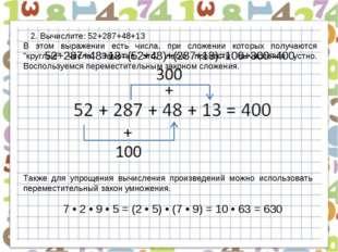 2. Вычислите: 52+287+48+13 52+287+48+13=(52+48)+(287+13)=100+300=400 В этом в