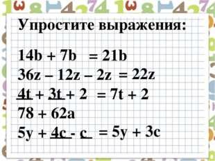 Упростите выражения: 14b + 7b 36z – 12z – 2z 4t + 3t + 2 78 + 62a 5y + 4c - c