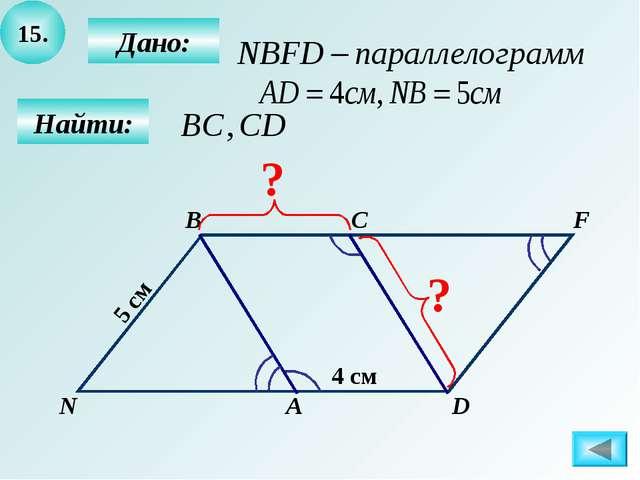 15. Найти: Дано: А B C D 4 см 5 см F N ? ?