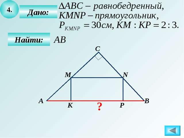 4. Дано: Найти: М N P К А В С ?