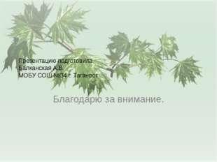 Презентацию подготовила Балканская А.В. МОБУ СОШ №34 г. Таганрог Благодарю за