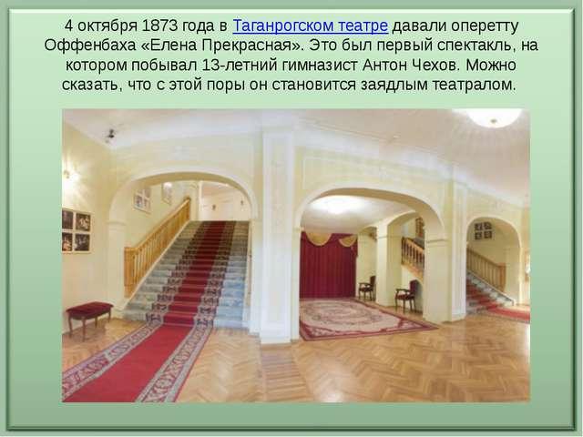 4 октября 1873 года в Таганрогском театре давали оперетту Оффенбаха «Елена Пр...