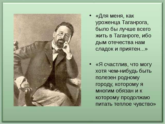 «Для меня, как уроженца Таганрога, было бы лучше всего жить в Таганроге, ибо...