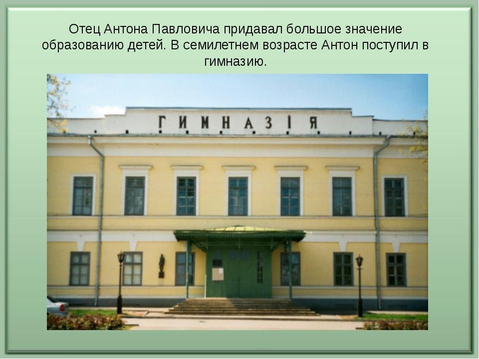 Отец Антона Павловича придавал большое значение образованию детей. В семилетн...