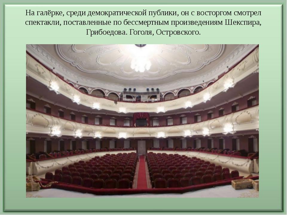 На галёрке, среди демократической публики, он с восторгом смотрел спектакли,...