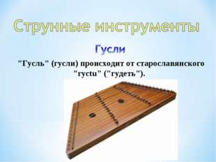 """""""Гусль"""" (гусли) происходит от старославянского """"гyctu"""" (""""гудеть"""")."""
