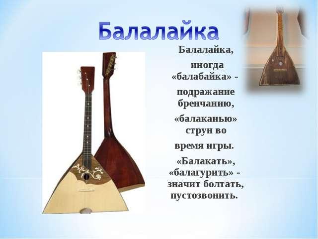 Балалайка, иногда «балабайка» - подражание бренчанию, «балаканью» струн во вр...