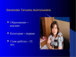 Евсюкова Татьяна Анатольевна Образование – высшее. Категория – первая. Стаж р