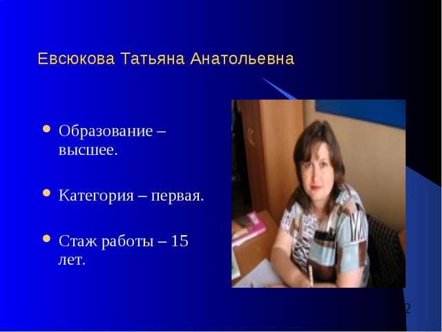 Евсюкова Татьяна Анатольевна Образование – высшее. Категория – первая. Стаж р...