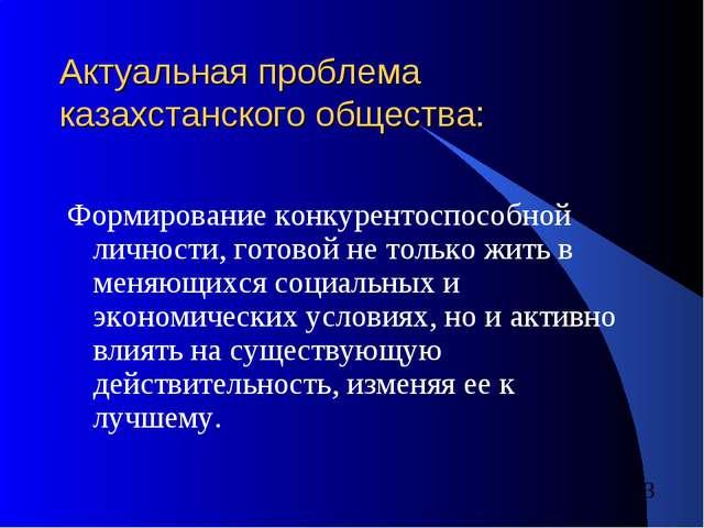 Актуальная проблема казахстанского общества: Формирование конкурентоспособной...