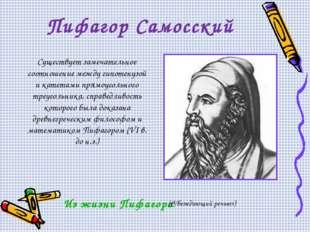Пифагор Самосский Существует замечательное соотношение между гипотенузой и ка