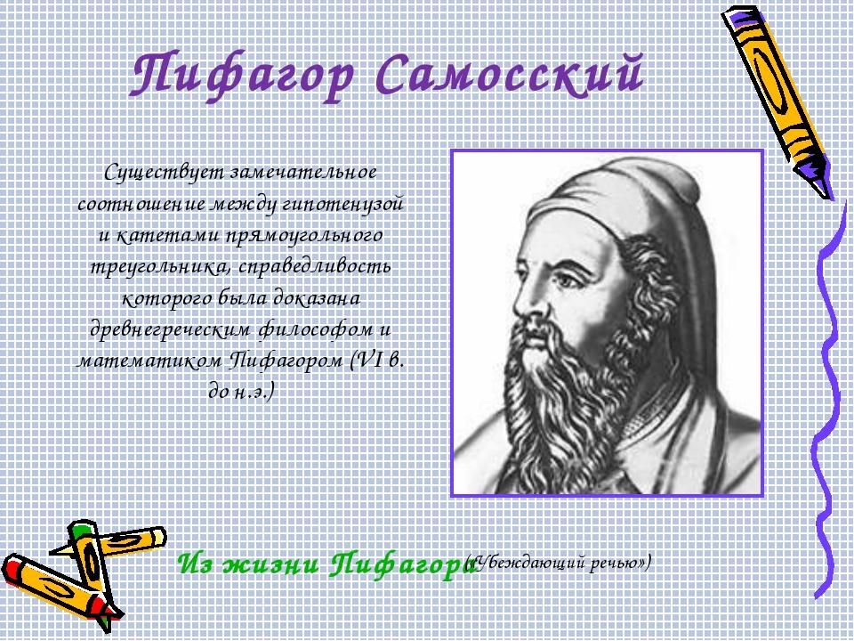 Пифагор Самосский Существует замечательное соотношение между гипотенузой и ка...