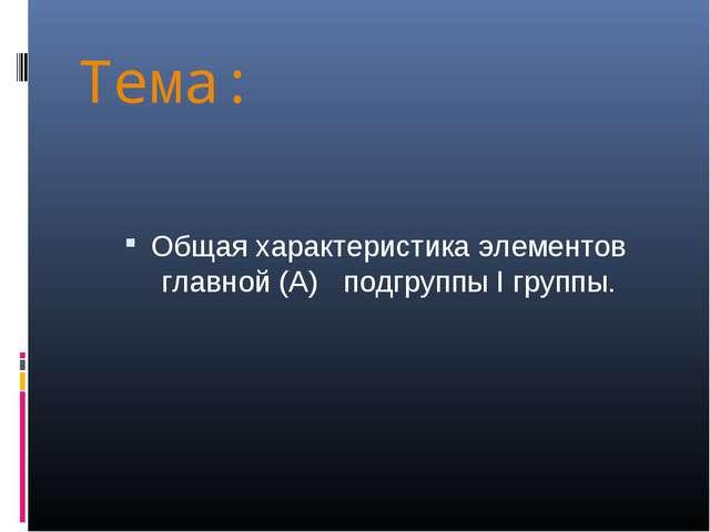 Тема: Общая характеристика элементов главной (А) подгруппы I группы.