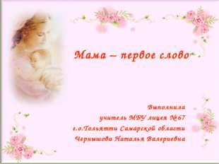Мама – первое слово Выполнила учитель МБУ лицея № 67 г.о.Тольятти Самарской о
